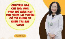 Chuyên gia chỉ rõ: 90% phụ nữ mắc kẹt với viêm lộ tuyến cổ tử cung vì điều trị sai cách