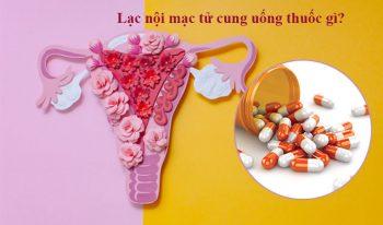 Lạc nội mạc tử cung uống thuốc gì tốt nhất và nhanh khỏi nhất?