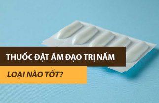 Top 10 thuốc đặt âm đạo trị nấm được các chị em tin dùng nhiều nhất hiện nay